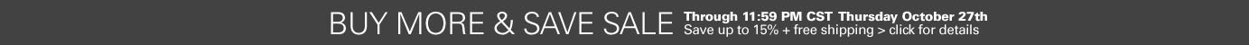 Buy More & Save Sale Event - ends 11:59PM Thursday October 27th - Save Up to 15% plus Free Shipping